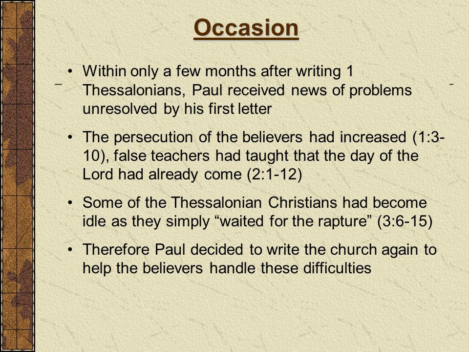 Occasion Within only a few months after writing 1 Thessalonians, Paul received news of problems unresolved by his first letter.