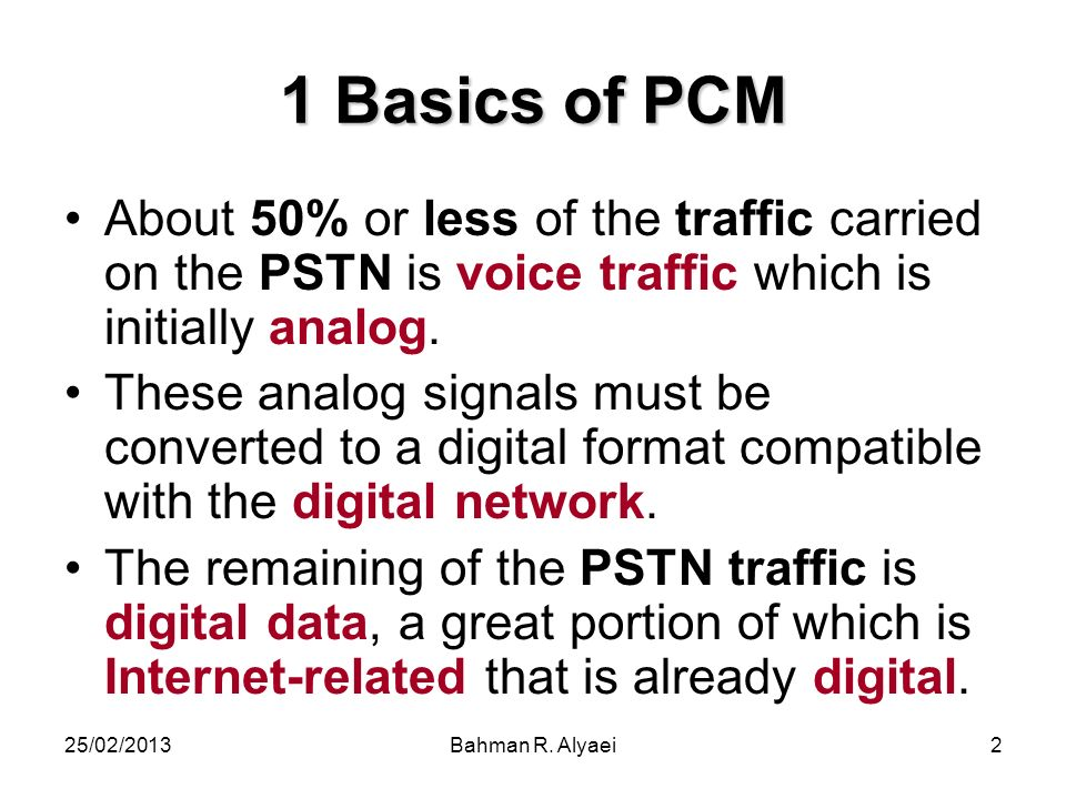 1 Basics of PCM About 50% or less of the traffic carried on the PSTN is voice traffic which is initially analog.