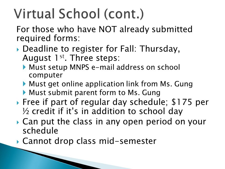 Virtual School (cont.) For those who have NOT already submitted required forms: Deadline to register for Fall: Thursday, August 1st. Three steps: