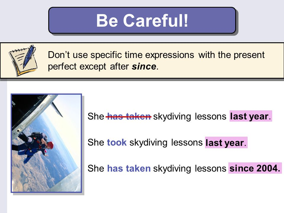 Be Careful! Don't use specific time expressions with the present perfect except after since. She has taken skydiving lessons last year.