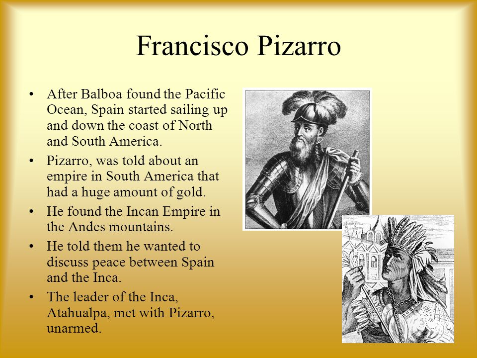 Francisco Pizarr o After Balboa found the Pacific Ocean, Spain started sailing up and down the coast of North and South America.