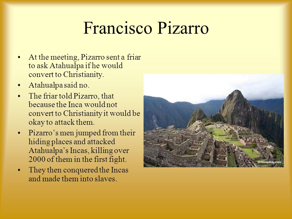 Francisco Pizarr o At the meeting, Pizarro sent a friar to ask Atahualpa if he would convert to Christianity.
