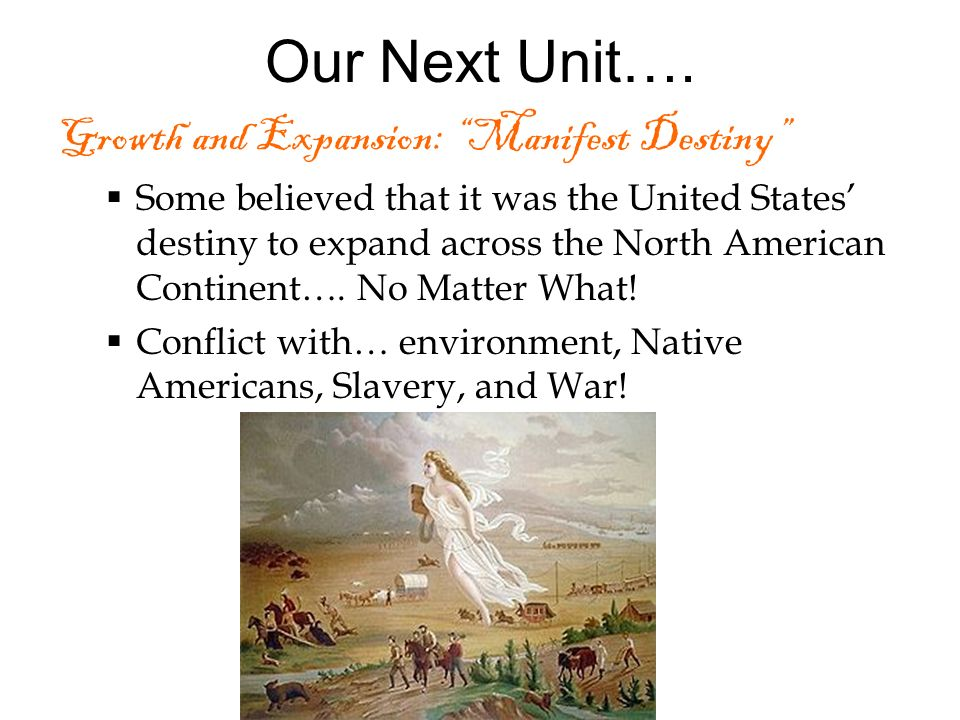 Our Next Unit…. Growth and Expansion: Manifest Destiny