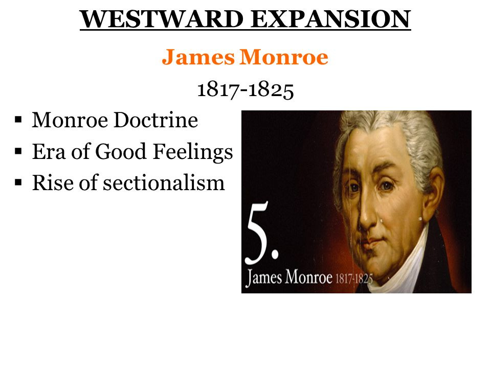 WESTWARD EXPANSION James Monroe 1817-1825 Monroe Doctrine