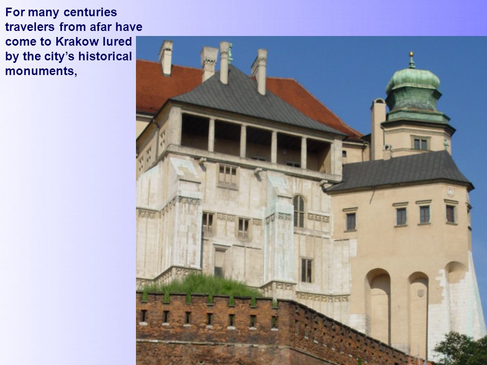 For many centuries travelers from afar have come to Krakow lured by the city's historical monuments,