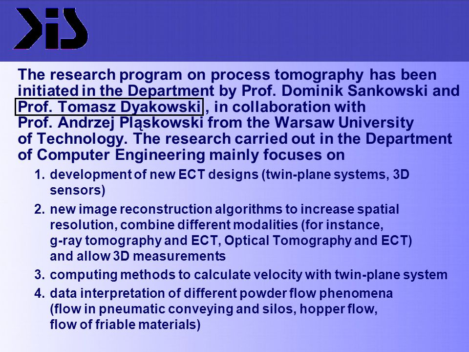 The research program on process tomography has been initiated in the Department by Prof. Dominik Sankowski and Prof. Tomasz Dyakowski , in collaboration with Prof. Andrzej Pląskowski from the Warsaw University of Technology. The research carried out in the Department of Computer Engineering mainly focuses on