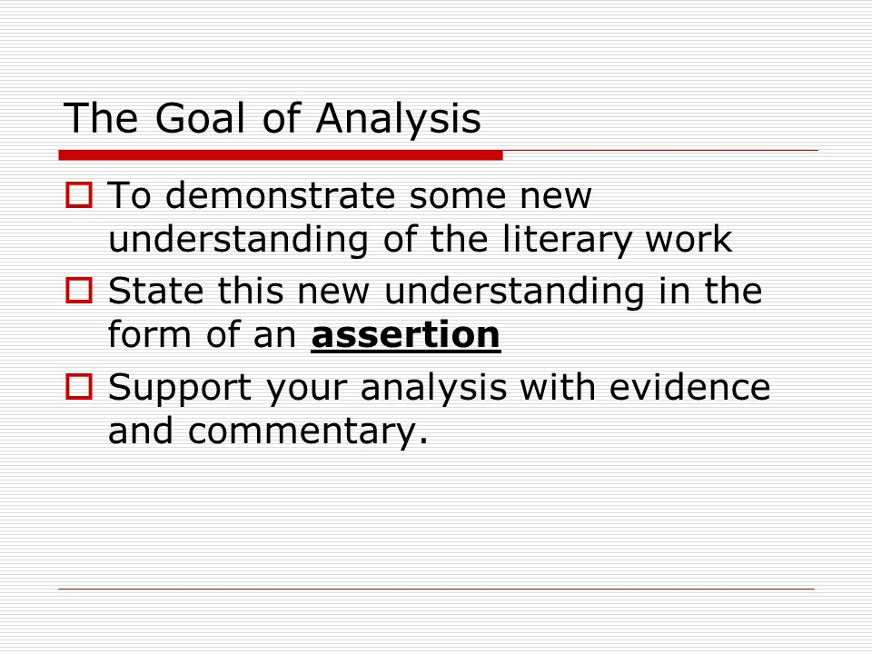 The Goal of Analysis To demonstrate some new understanding of the literary work. State this new understanding in the form of an assertion.