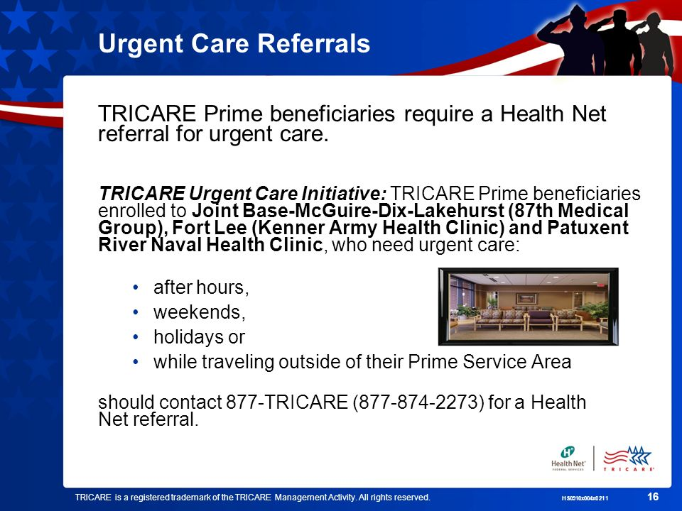 Urgent Care Referrals TRICARE Prime beneficiaries require a Health Net referral for urgent care.