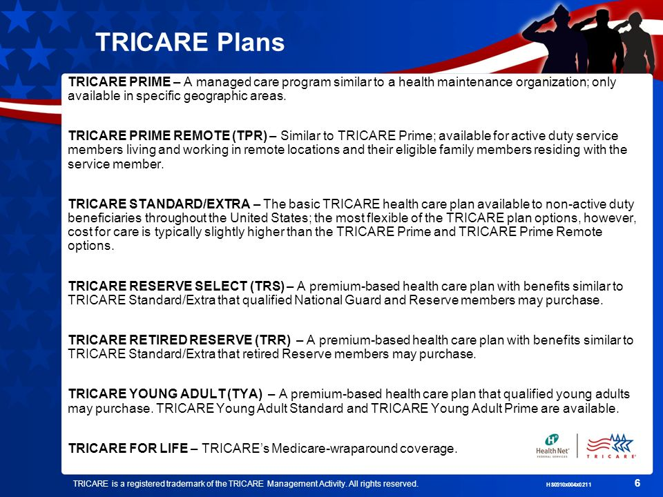 TRICARE Plans TRICARE PRIME – A managed care program similar to a health maintenance organization; only available in specific geographic areas.