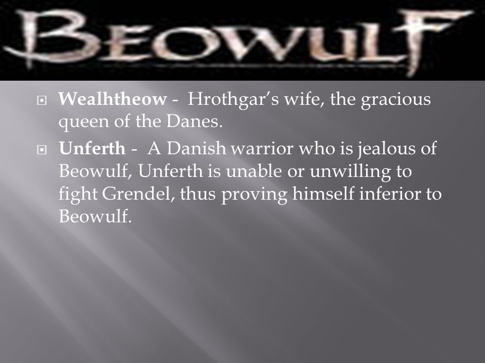 Wealhtheow - Hrothgar's wife, the gracious queen of the Danes.