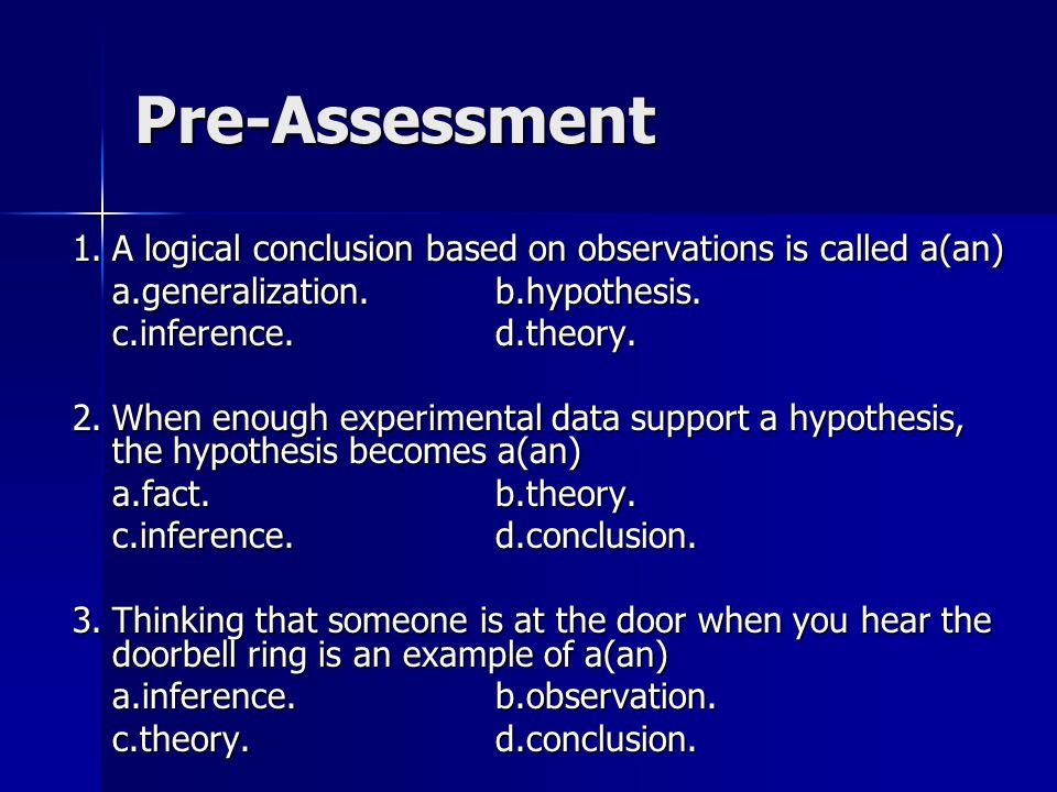 Pre-Assessment 1. A logical conclusion based on observations is called a(an) a.generalization. b.hypothesis.