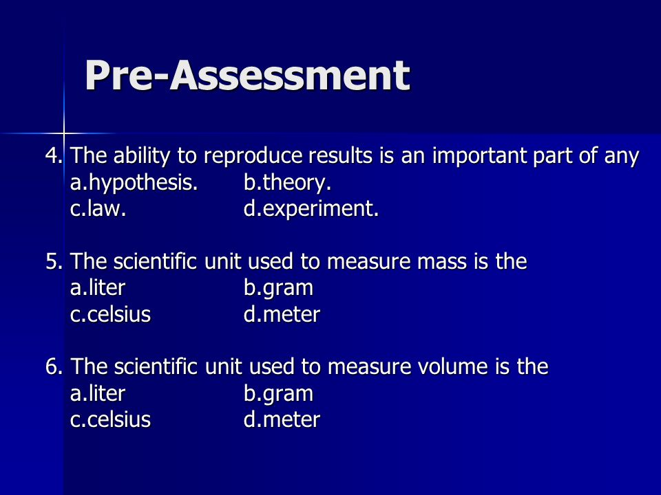 Pre-Assessment 4. The ability to reproduce results is an important part of any. a.hypothesis. b.theory.