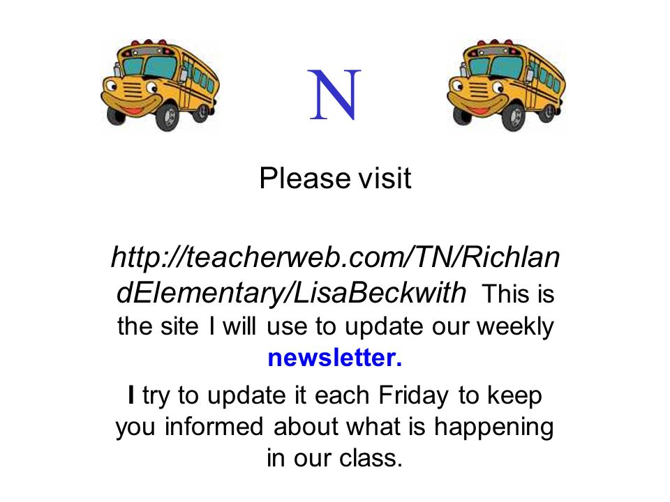 N Please visit. http://teacherweb.com/TN/RichlandElementary/LisaBeckwith This is the site I will use to update our weekly newsletter.