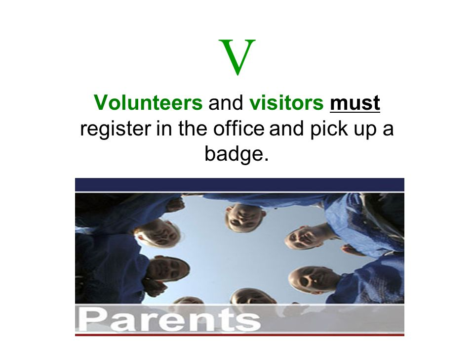 V Volunteers and visitors must register in the office and pick up a badge.