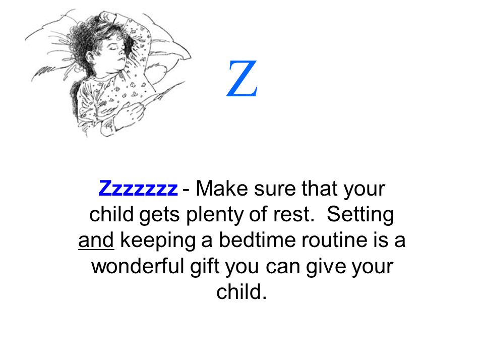 Z Zzzzzzz - Make sure that your child gets plenty of rest. Setting and keeping a bedtime routine is a wonderful gift you can give your child.