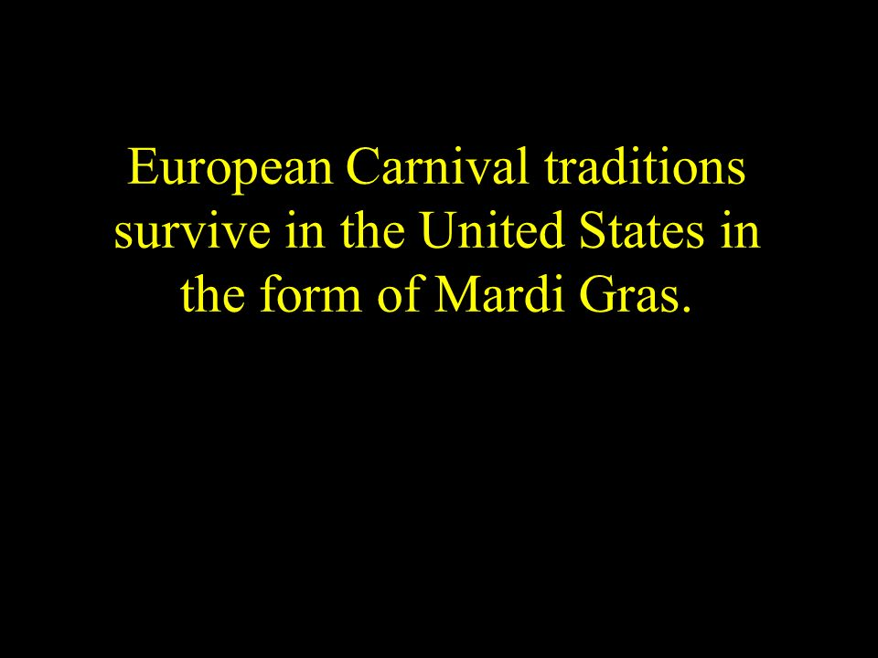 European Carnival traditions survive in the United States in the form of Mardi Gras.