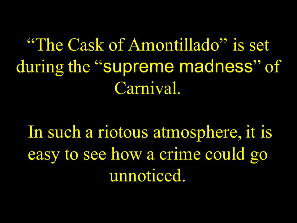 The Cask of Amontillado is set during the supreme madness of Carnival.