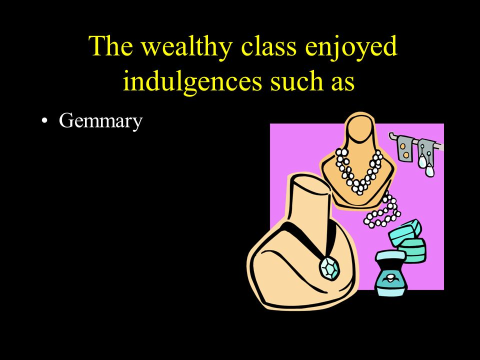 The wealthy class enjoyed indulgences such as