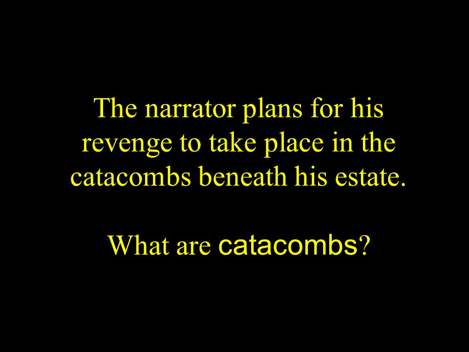 The narrator plans for his revenge to take place in the catacombs beneath his estate.