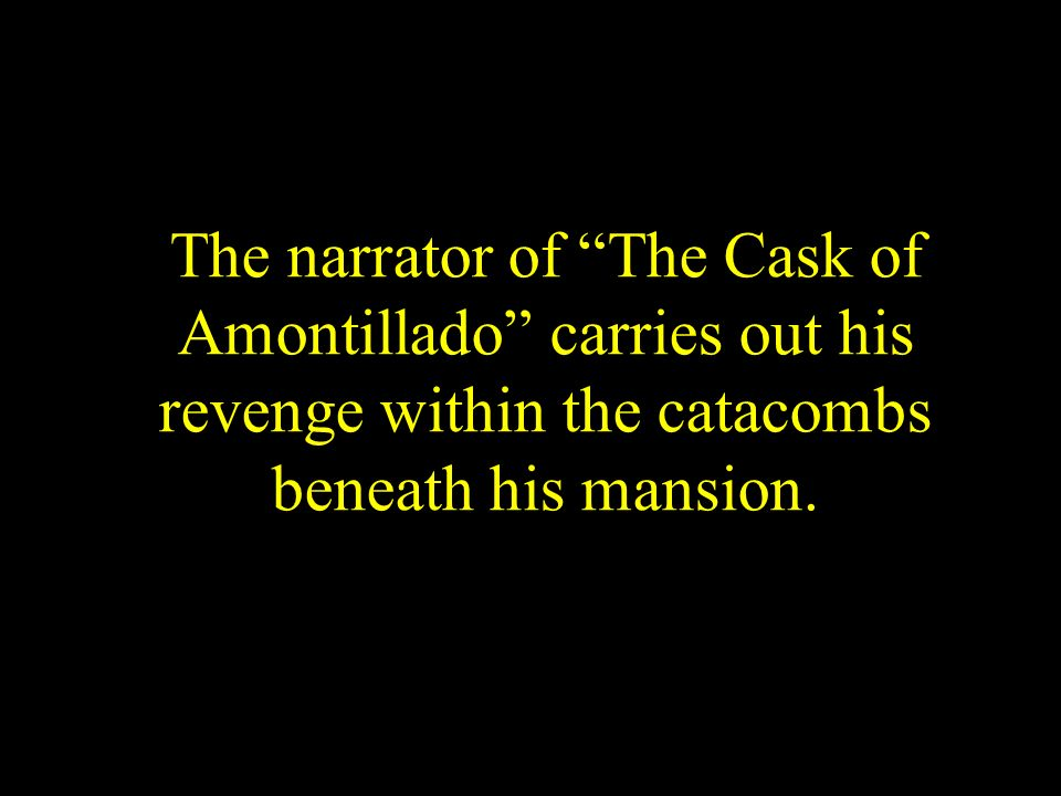 The narrator of The Cask of Amontillado carries out his revenge within the catacombs beneath his mansion.