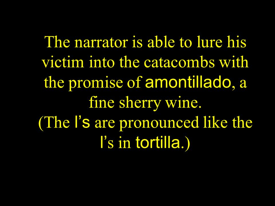 The narrator is able to lure his victim into the catacombs with the promise of amontillado, a fine sherry wine.