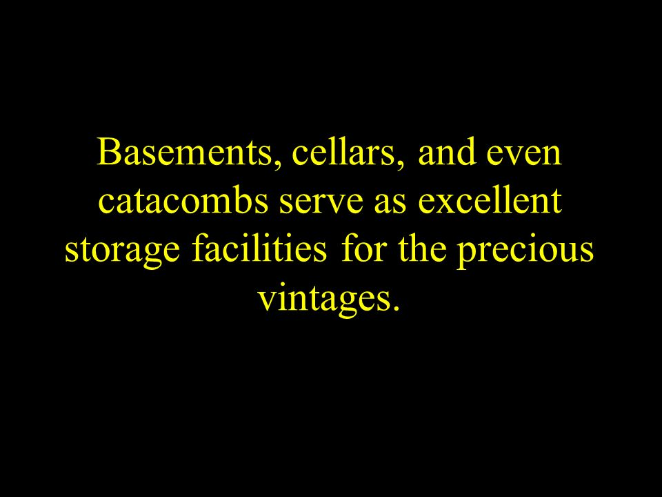 Basements, cellars, and even catacombs serve as excellent storage facilities for the precious vintages.