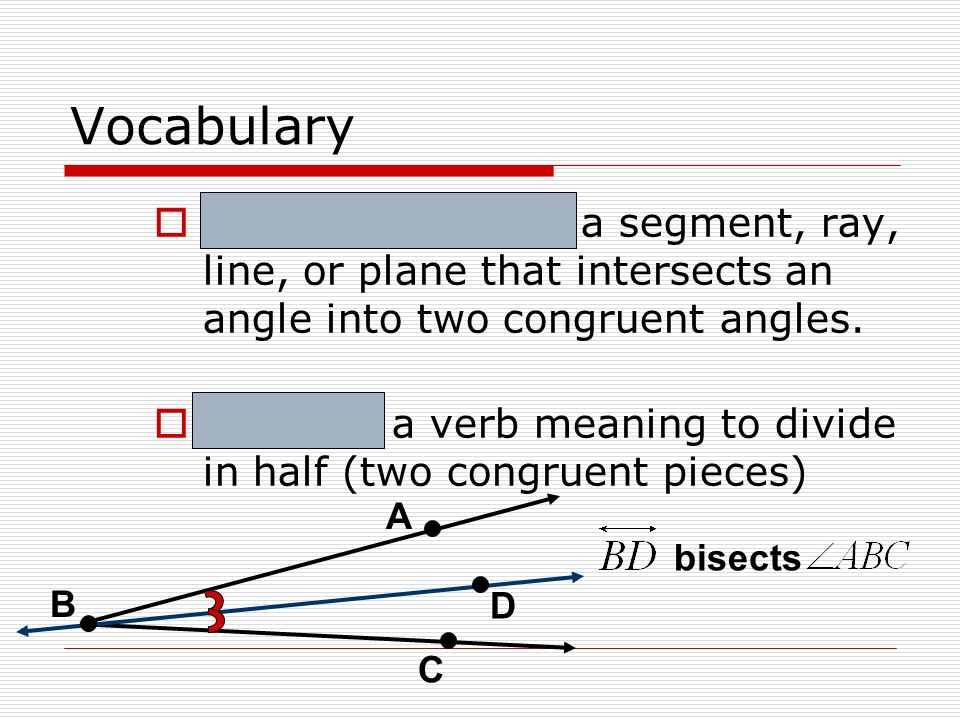 Vocabulary Angle Bisector – a segment, ray, line, or plane that intersects an angle into two congruent angles.