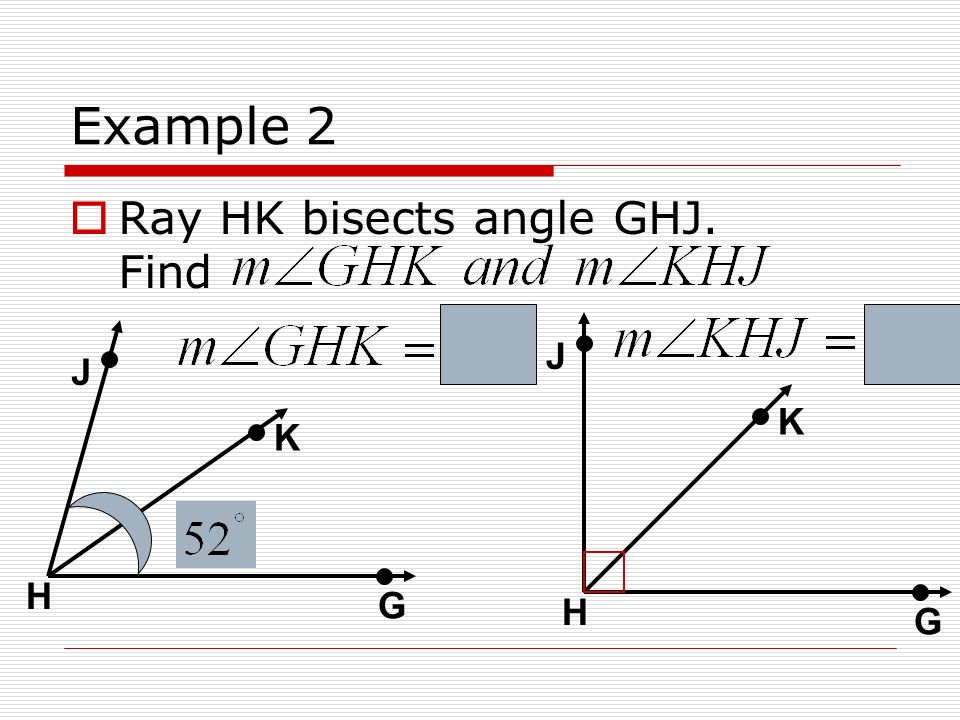 Example 2 Ray HK bisects angle GHJ. Find J J K K H G H G