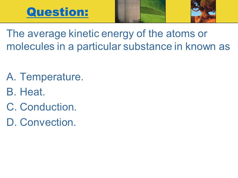Question: The average kinetic energy of the atoms or molecules in a particular substance in known as.