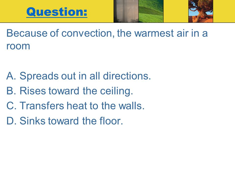 Question: Because of convection, the warmest air in a room