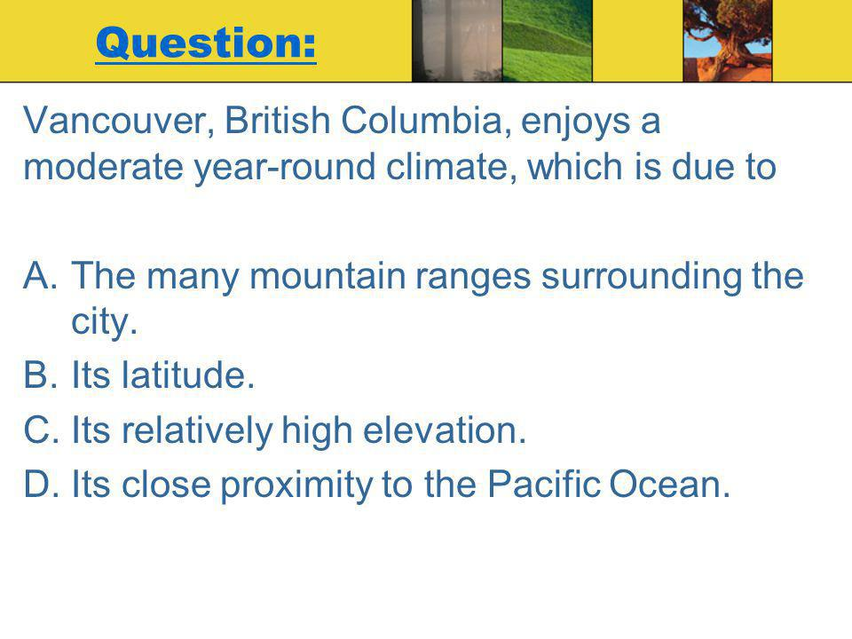 Question: Vancouver, British Columbia, enjoys a moderate year-round climate, which is due to. The many mountain ranges surrounding the city.