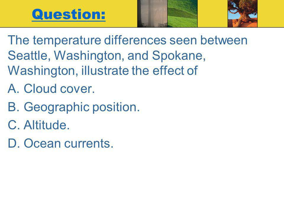 Question: The temperature differences seen between Seattle, Washington, and Spokane, Washington, illustrate the effect of.