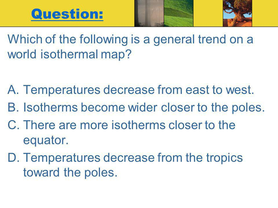 Question: Which of the following is a general trend on a world isothermal map Temperatures decrease from east to west.