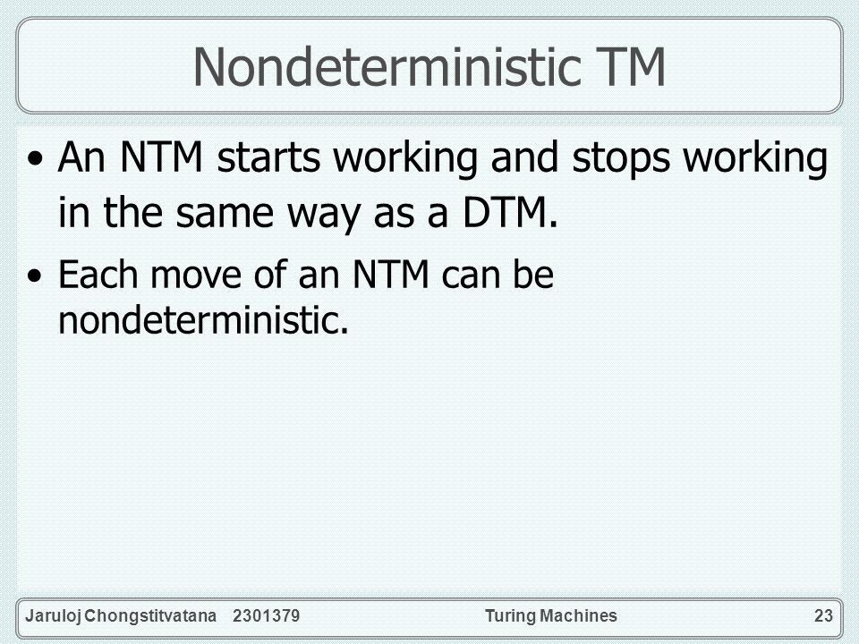Nondeterministic TM An NTM starts working and stops working in the same way as a DTM. Each move of an NTM can be nondeterministic.