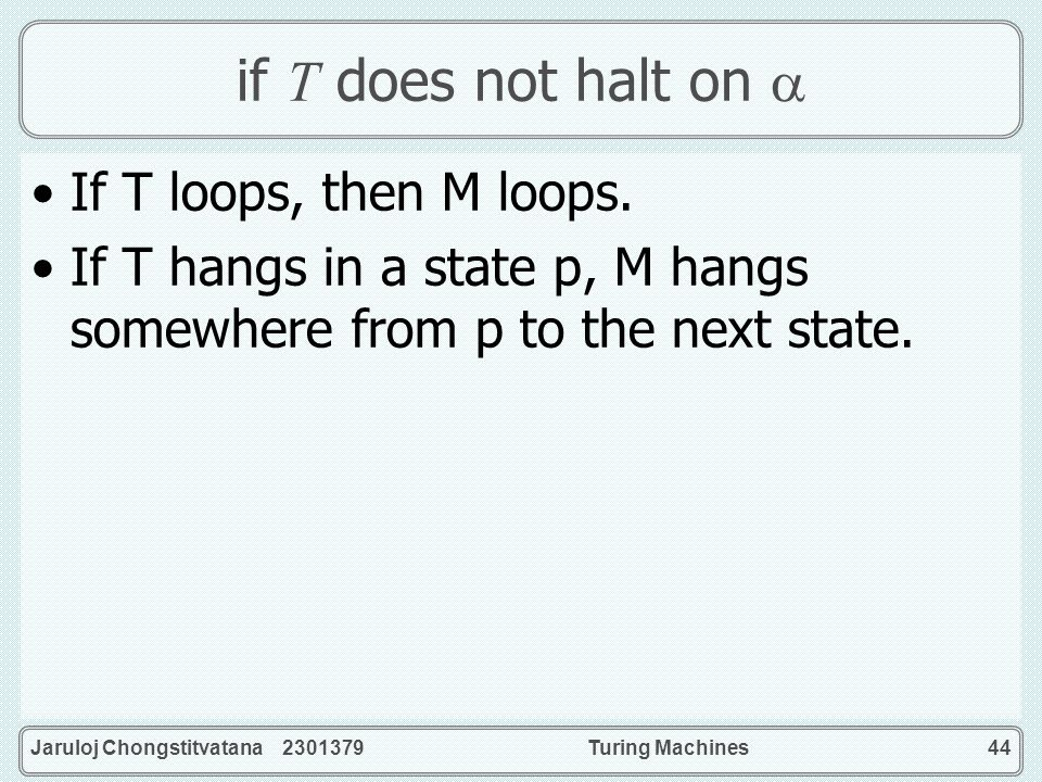 if T does not halt on  If T loops, then M loops.