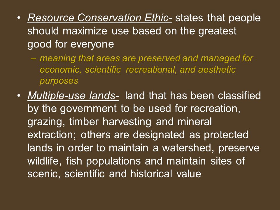 Resource Conservation Ethic- states that people should maximize use based on the greatest good for everyone