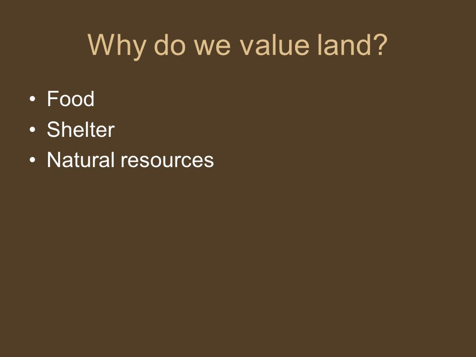Why do we value land Food Shelter Natural resources
