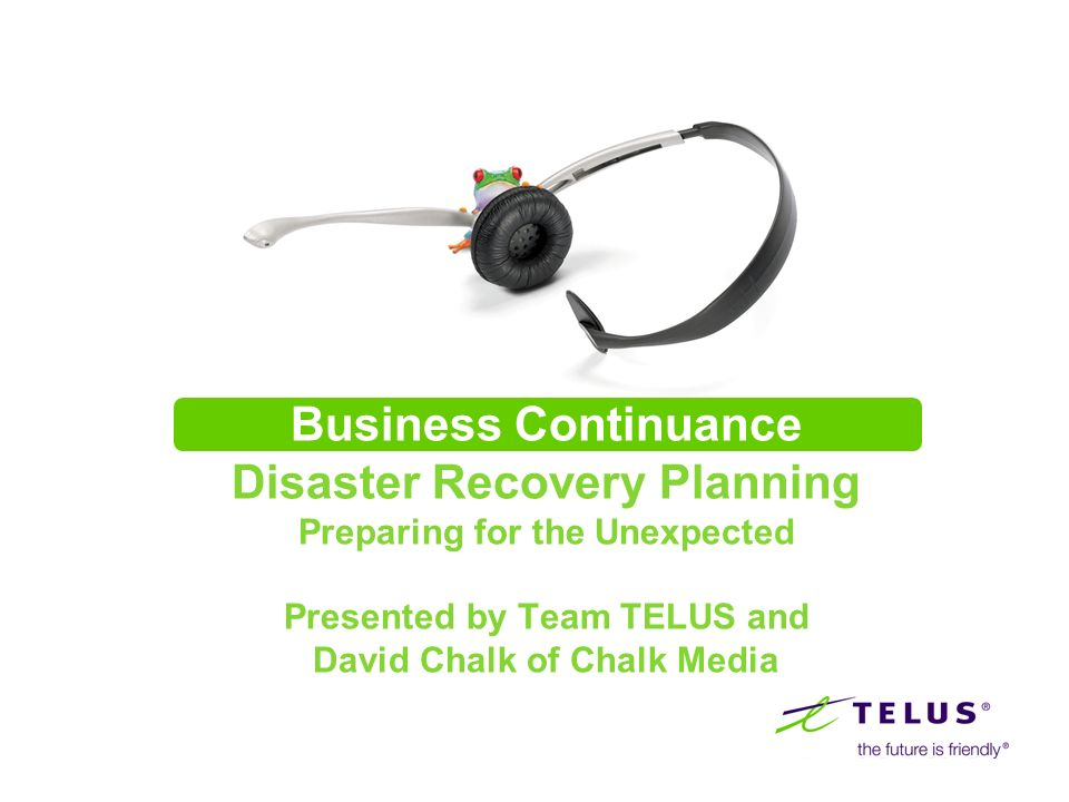 Business Continuance Disaster Recovery Planning Preparing for the Unexpected Presented by Team TELUS and David Chalk of Chalk Media