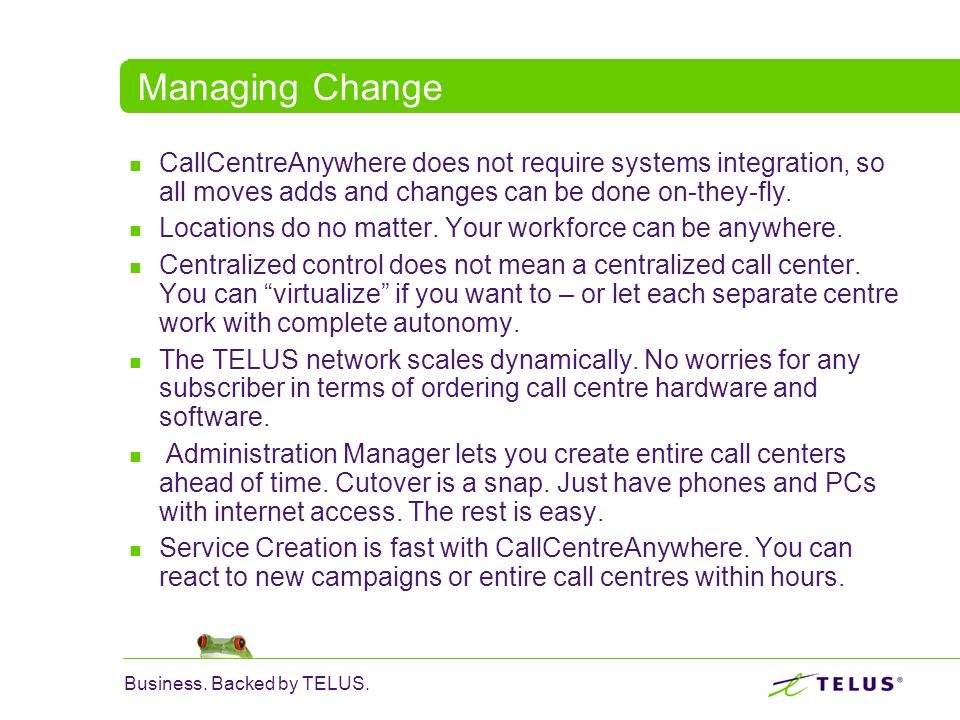 Managing Change CallCentreAnywhere does not require systems integration, so all moves adds and changes can be done on-they-fly.