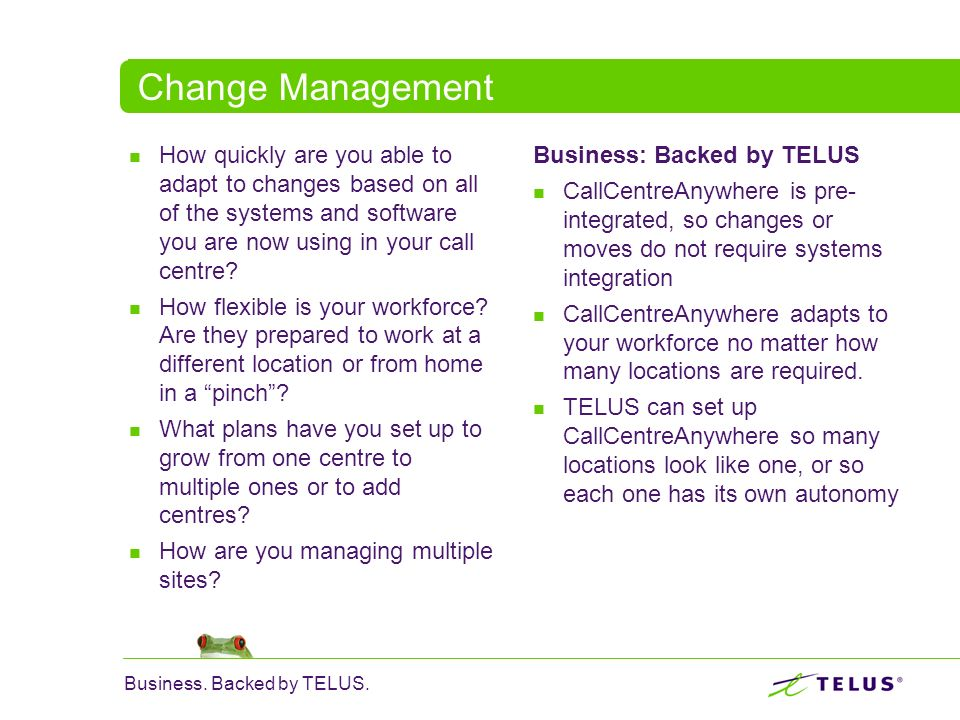 Change Management How quickly are you able to adapt to changes based on all of the systems and software you are now using in your call centre