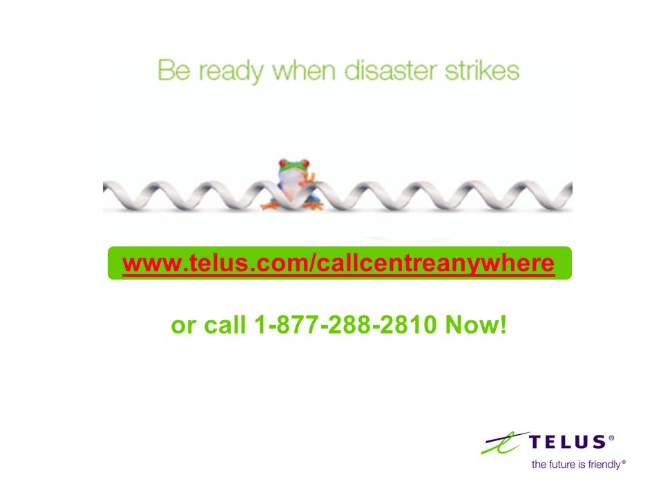 www.telus.com/callcentreanywhere or call 1-877-288-2810 Now!