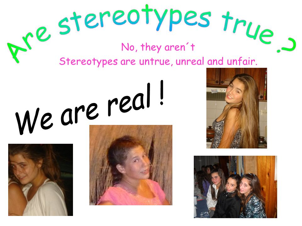 Stereotypes are untrue, unreal and unfair.