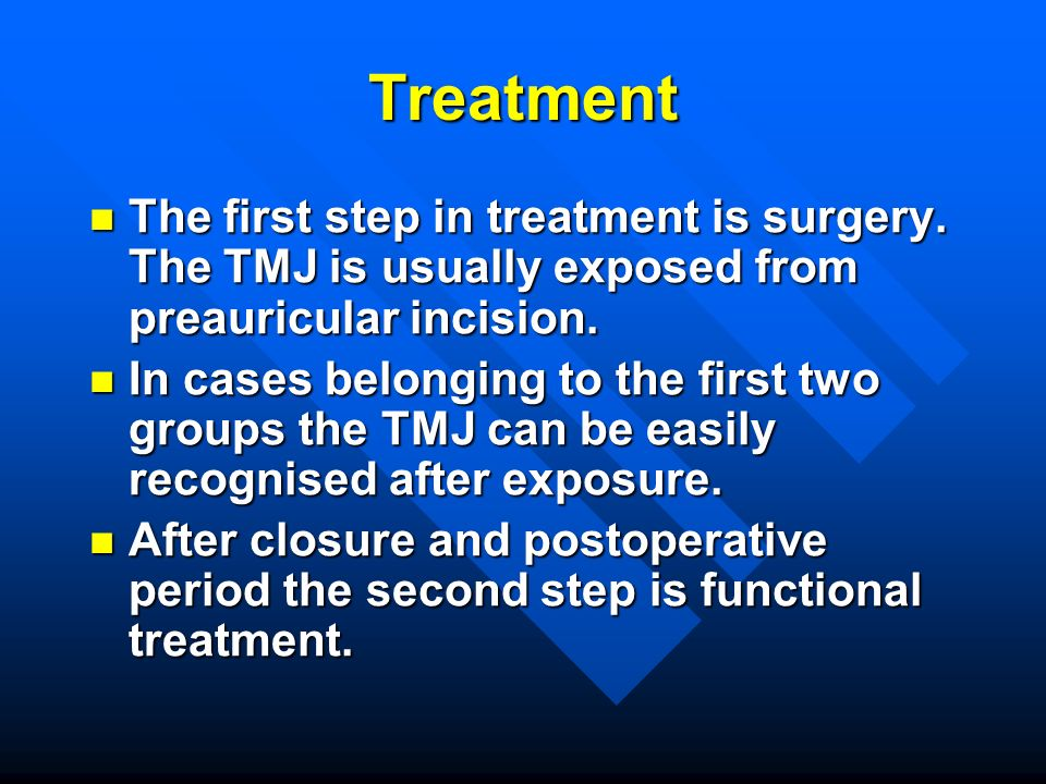 Treatment The first step in treatment is surgery. The TMJ is usually exposed from preauricular incision.