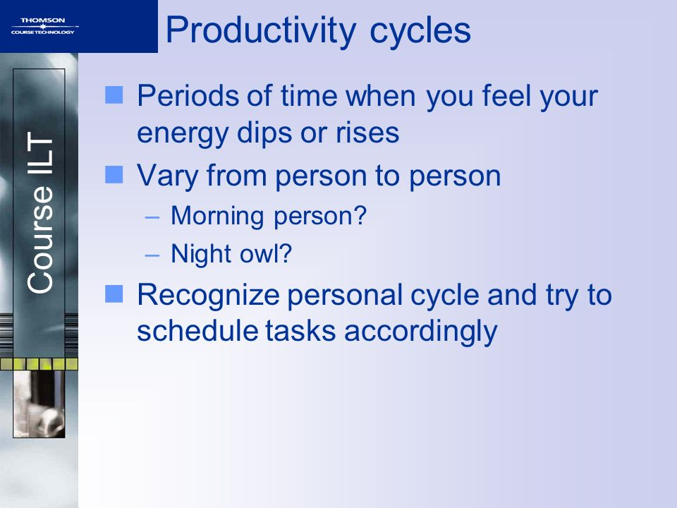 Productivity cycles Periods of time when you feel your energy dips or rises. Vary from person to person.