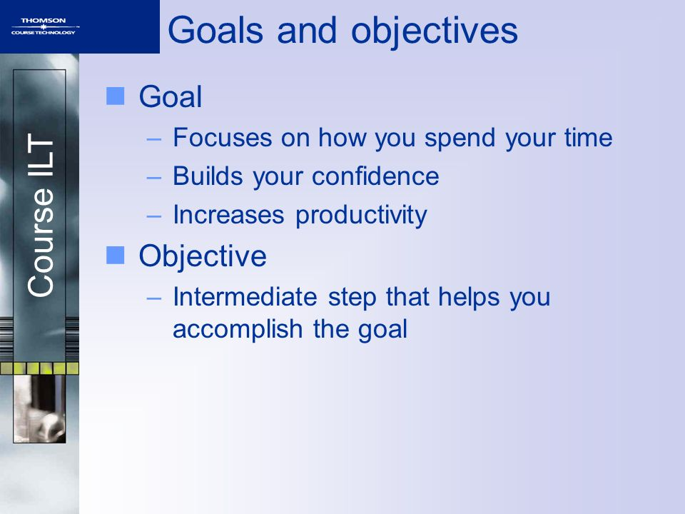 Goals and objectives Goal Objective Focuses on how you spend your time