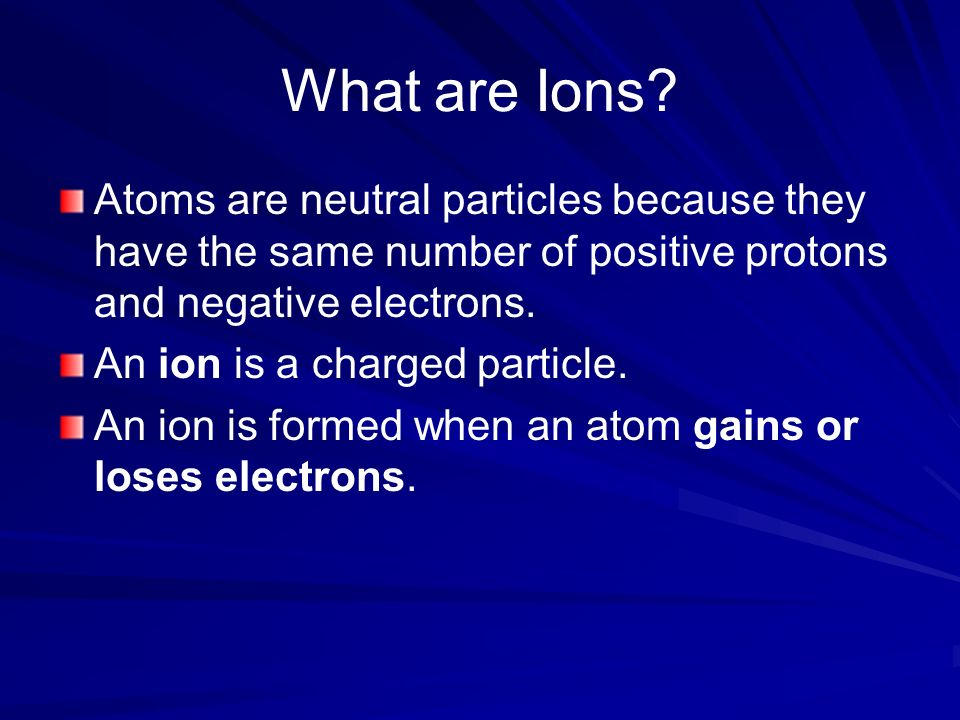 What are Ions Atoms are neutral particles because they have the same number of positive protons and negative electrons.