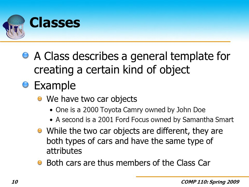 Classes A Class describes a general template for creating a certain kind of object. Example. We have two car objects.