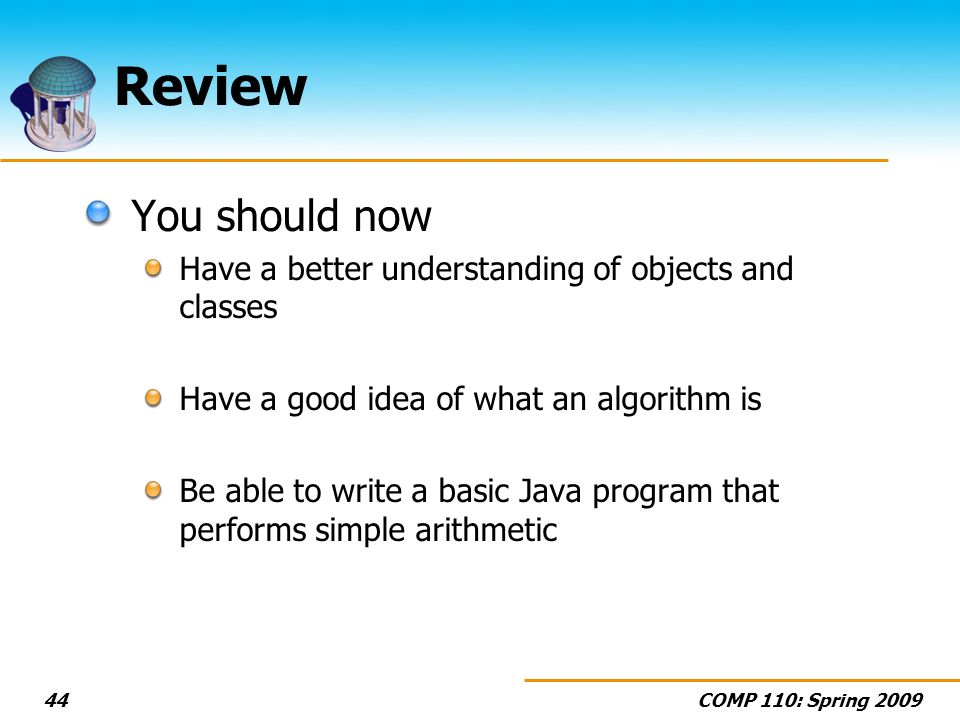 Review You should now. Have a better understanding of objects and classes. Have a good idea of what an algorithm is.