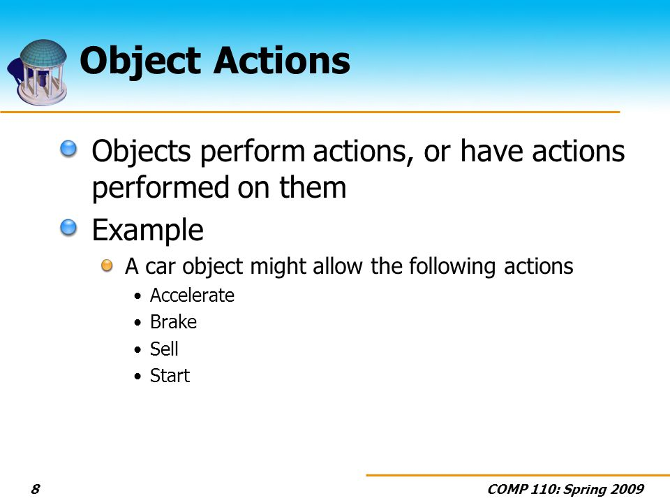 Object Actions Objects perform actions, or have actions performed on them. Example. A car object might allow the following actions.