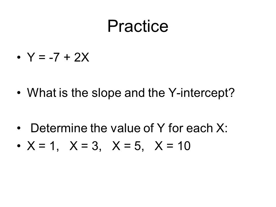 Practice Y = -7 + 2X What is the slope and the Y-intercept